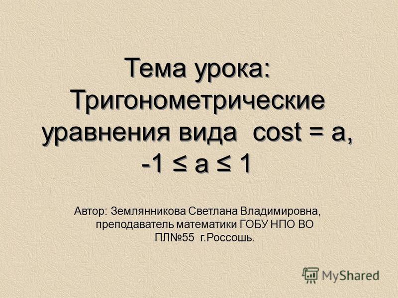 Тема урока: Тригонометрические уравнения вида cost = a, -1 a 1 Автор: Землянникова Светлана Владимировна, преподаватель математики ГОБУ НПО ВО ПЛ55 г.Россошь.