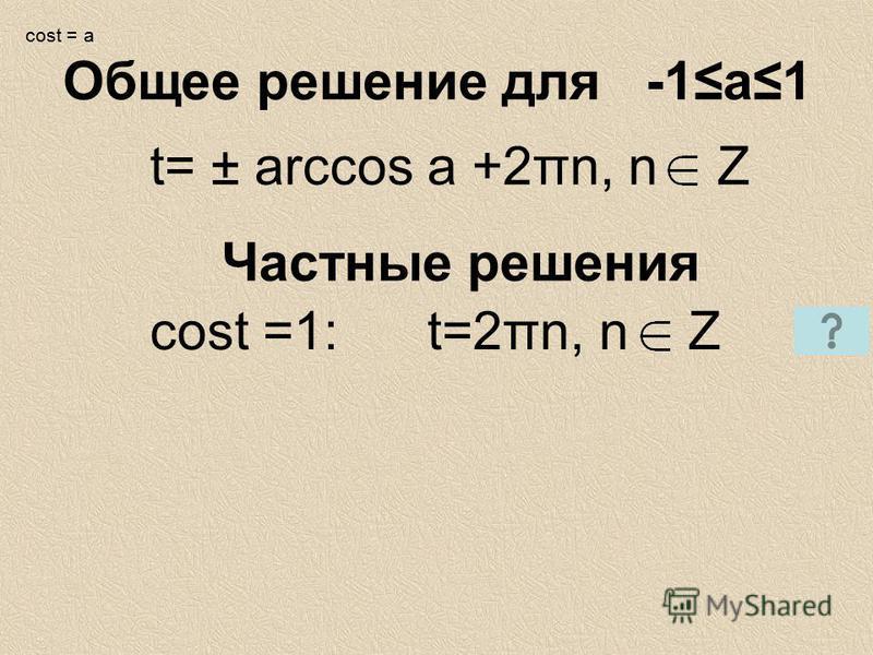 t= ± arccos a +2πn, n Z Частные решения cost =1: t=2πn, n Z Общее решение для -1 а 1 cost = a
