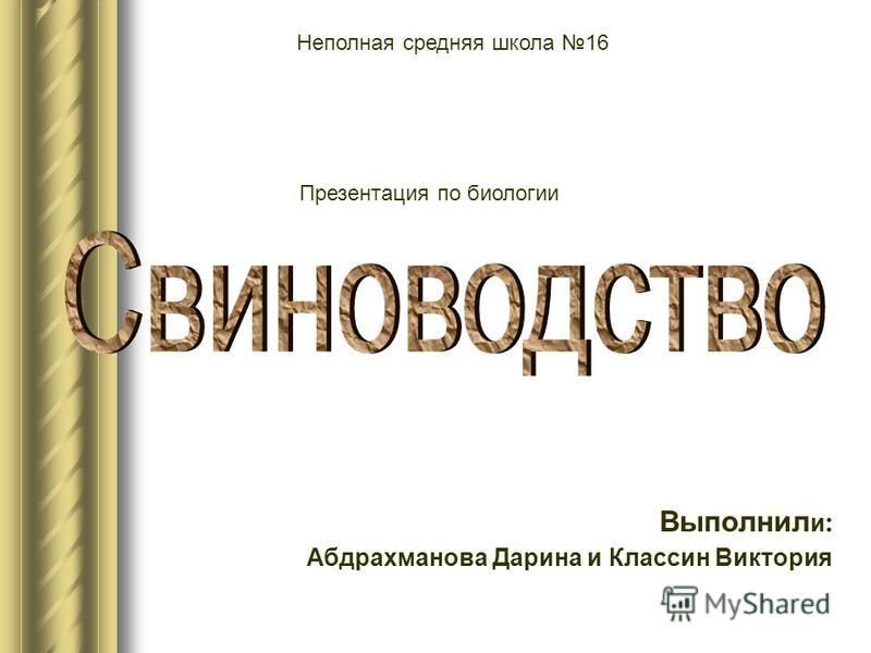 Выполнил и : Абдрахманова Дарина и Классин Виктория Неполная средняя школа 16 Презентация по биологии