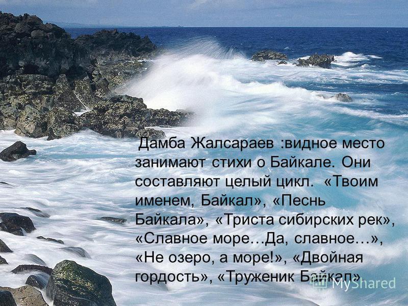 Дамба Жалсараев :видное место занимают стихи о Байкале. Они составляют целый цикл. «Твоим именем, Байкал», «Песнь Байкала», «Триста сибирских рек», «Славное море…Да, славное…», «Не озеро, а море!», «Двойная гордость», «Труженик Байкал».