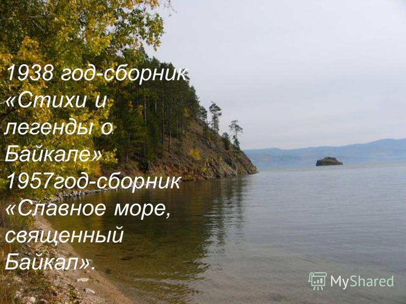 1938 год-сборник «Стихи и легенды о Байкале» 1957 год-сборник «Славное море, священный Байкал».