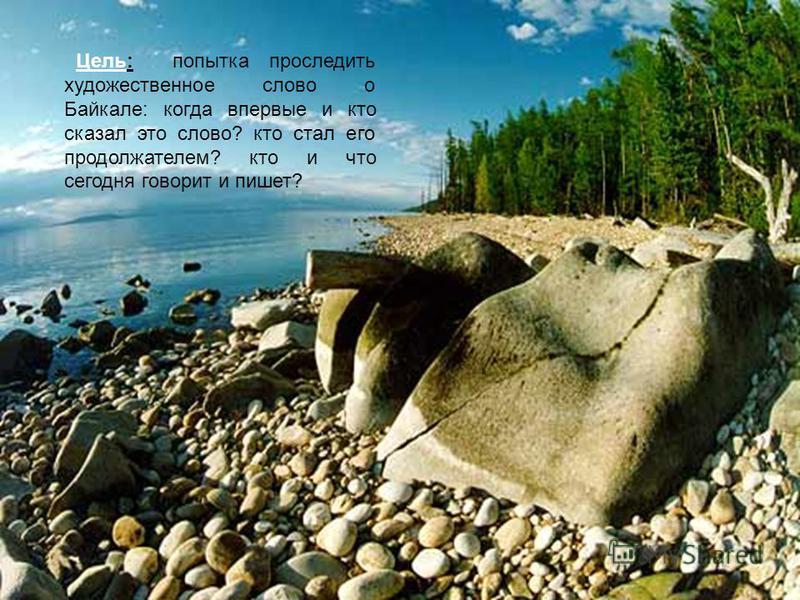 Цель: попытка проследить художественное слово о Байкале: когда впервые и кто сказал это слово? кто стал его продолжателем? кто и что сегодня говорит и пишет?