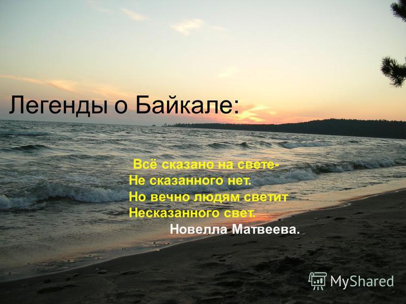 Легенды о Байкале: Всё сказано на свете- Не сказанного нет. Но вечно людям светит Несказанного свет. Новелла Матвеева.