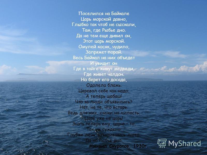 Поселился на Байкале Царь морской давно, Глыбко так чтоб не сыскали, Там, где Рыбье дно. Да не тем еще дивил он, Этот царь морской. Омулей косяк, чудило, Запряжет порой. Весь Байкал на них объедет И увидит он Где в тайге живут медведи, Где живет чалд