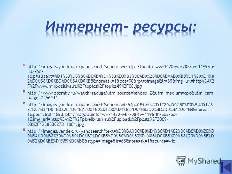 * http://images.yandex.ru/yandsearch?source=wiz&fp=3&uinfo=ww-1420-wh-708-fw-1195-fh- 502-pd- 1&p=3&text=%D1%80%D0%B0%D0%B4%D1%83%D0%B3%D0%B0%20%D0%BA%D0%B0%D1%80%D1%8 2%D0%B8%D0%BD%D0%BA%D0%B8&noreask=1&pos=90&rpt=simage&lr=65&img_url=http%3A%2 F%2F