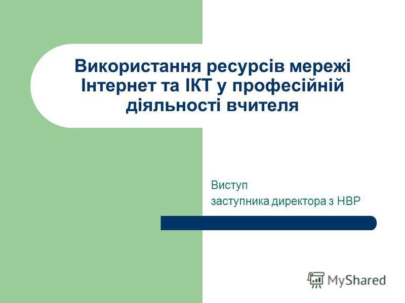 Використання ресурсів мережі Інтернет та ІКТ у професійній діяльності вчителя Виступ заступника директора з НВР