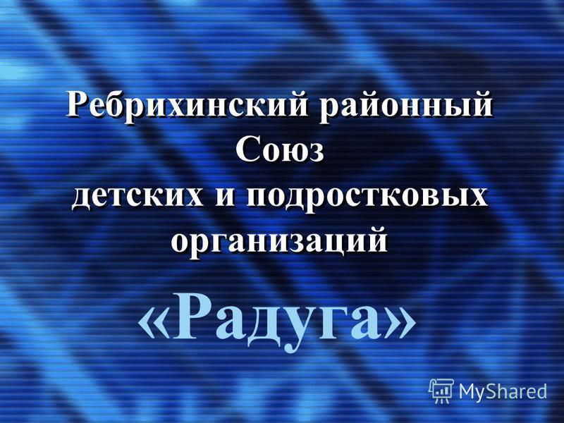 Ребрихинский районный Союз детских и подростковых организаций «Радуга»