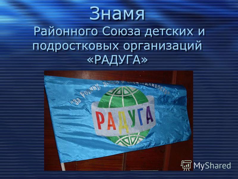 Знамя Районного Союза детских и подростковых организаций «РАДУГА»