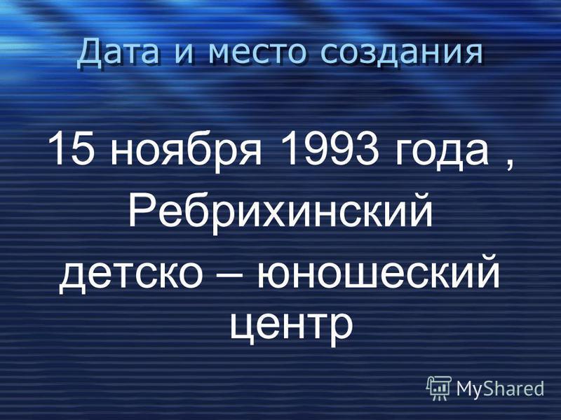 Дата и место создания Дата и место создания 15 ноября 1993 года, Ребрихинский детско – юношеский центр