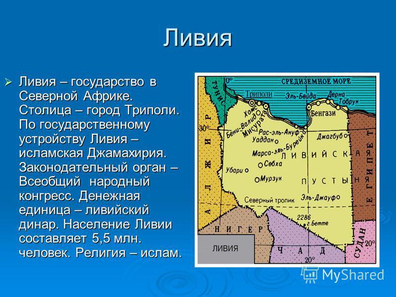 Ливия Ливия – государство в Северной Африке. Столица – город Триполи. По государственному устройству Ливия – исламская Джамахирия. Законодательный орган – Всеобщий народный конгресс. Денежная единица – ливийский динар. Население Ливии составляет 5,5