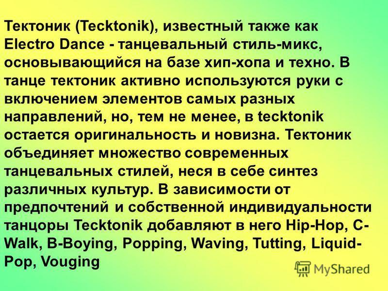 Тектоник (Tecktonik), известный также как Electro Dance - танцевальный стиль-микс, основывающийся на базе хип-хопа и техно. В танце тектоник активно используются руки с включением элементов самых разных направлений, но, тем не менее, в tecktonik оста