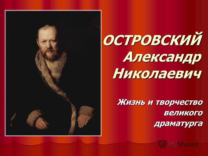 ОСТРОВСКИЙ Александр Николаевич Жизнь и творчество великого драматурга