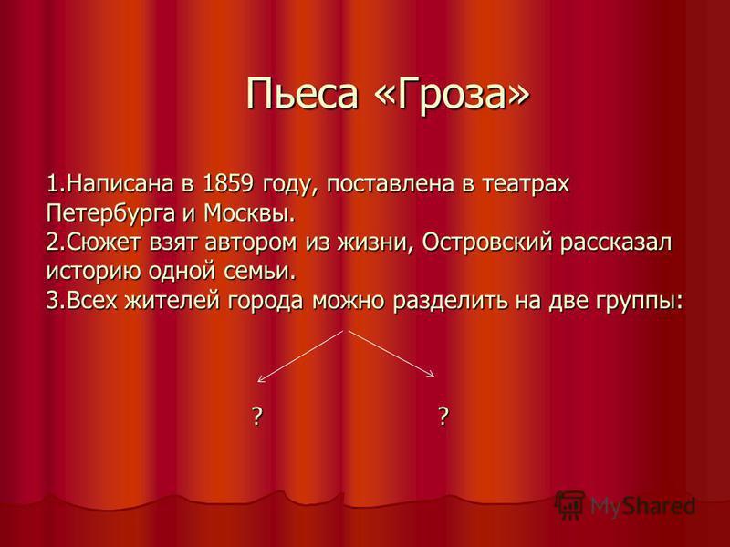 Пьеса «Гроза» 1. Написана в 1859 году, поставлена в театрах Петербурга и Москвы. 2. Сюжет взят автором из жизни, Островсякий рассказал историю одной семьи. 3. Всех жителей города можно разделить на две группы: ? ? Пьеса «Гроза» 1. Написана в 1859 год