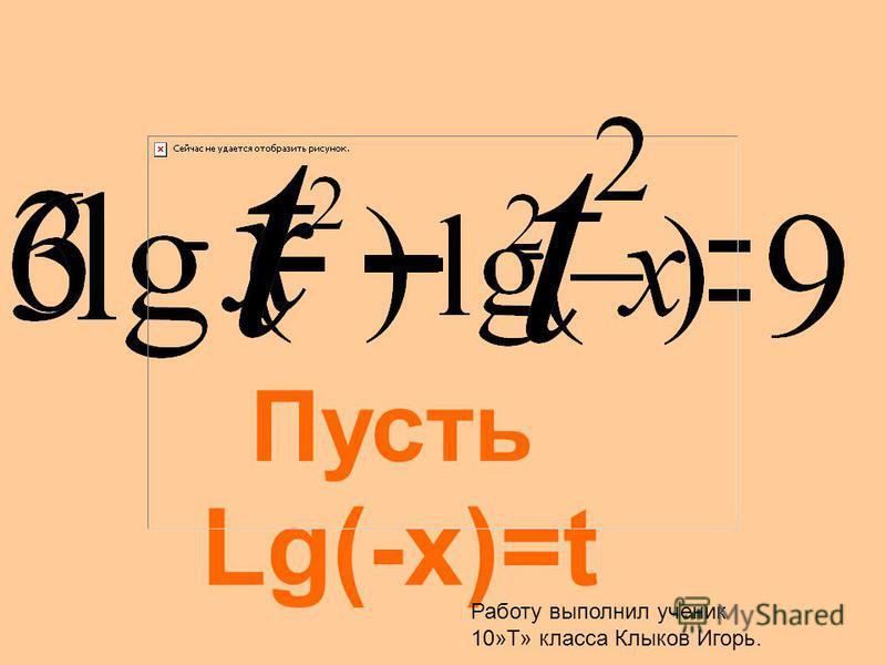 Пусть Lg(-x)=t Работу выполнил ученик 10»Т» класса Клыков Игорь.