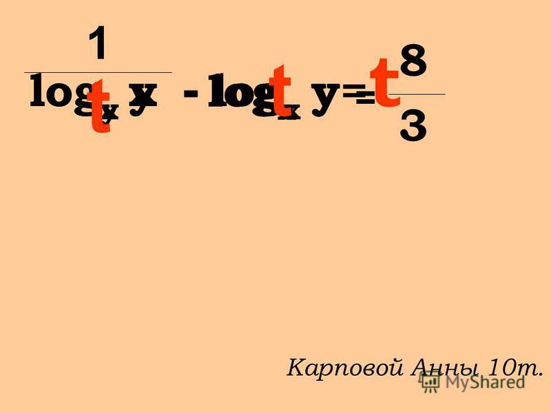 log y x - log x y = 8 3 1 log x y= t t t Карповой Анны 10 т.