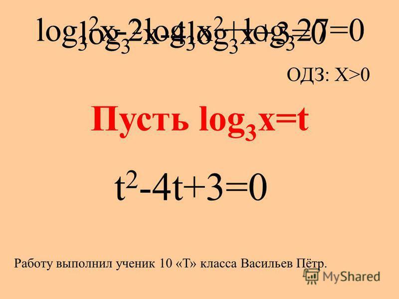 log 3 2 x-2log 3 x 2 +log 3 27=0 ОДЗ: X>0 log 3 2 x-4log 3 x+3=0 Пусть log 3 x=t t 2 -4t+3=0 Работу выполнил ученик 10 «Т» класса Васильев Пётр.