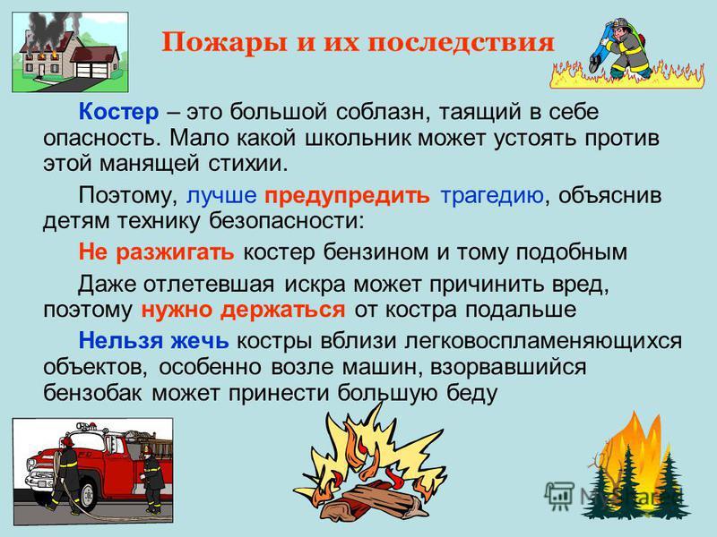 Пожары и их последствия Костер – это большой соблазн, таящий в себе опасность. Мало какой школьник может устоять против этой манящей стихии. Поэтому, лучше предупредить трагедию, объяснив детям технику безопасности: Не разжигать костер бензином и том