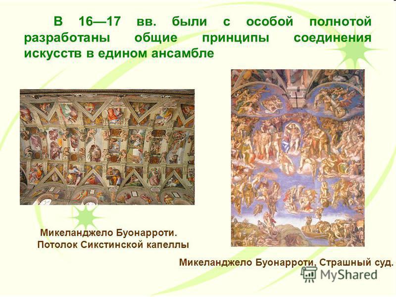 В 1617 вв. были с особой полнотой разработаны общие принципы соединения искусств в едином ансамбле Микеланджело Буонарроти, Страшный суд. Микеланджело Буонарроти. Потолок Сикстинской капеллы