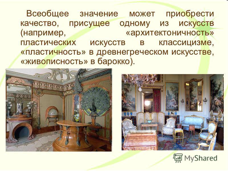 Всеобщее значение может приобрести качество, присущее одному из искусств (например, «архитектоничность» пластических искусств в классицизме, «пластичность» в древнегреческом искусстве, «живописность» в барокко).