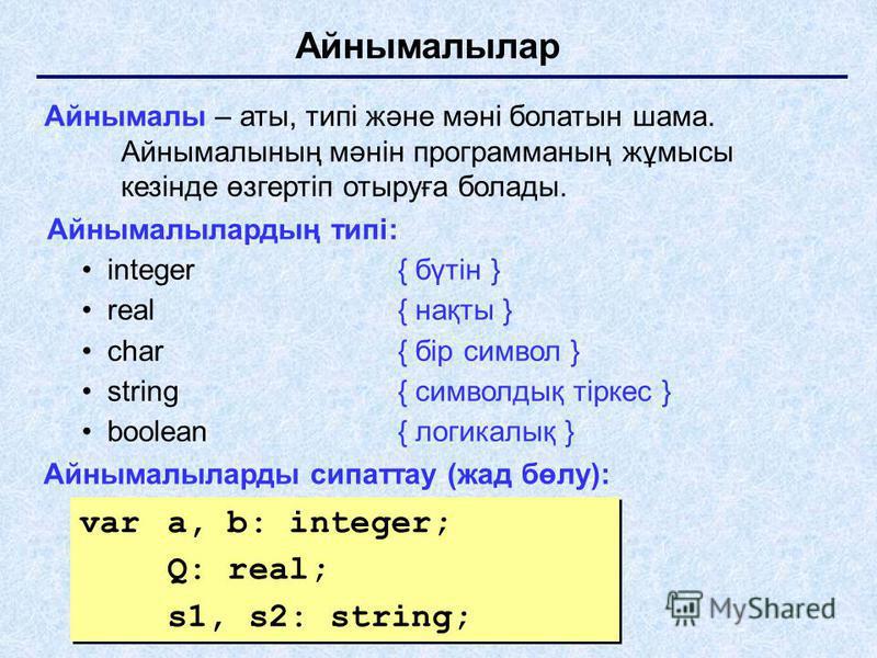 Айнымалылар Айнымалы – аты, типі және мәні болатын шама. Айнымалының мәнін программаның жұмысы кезінде өзгертіп отыруға болады. Айнымалылардың типі: integer{ бүтін } real{ нақты } char{ бір символ } string{ символдық тіркес } boolean { логикалық } Ай