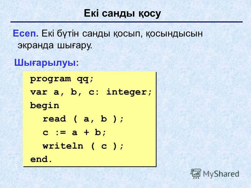 Екі санды қосу Есеп. Екі бүтін санды қосып, қосындысын экранда шығару. Шығарылуы: program qq; var a, b, c: integer; begin read ( a, b ); c := a + b; writeln ( c ); end. program qq; var a, b, c: integer; begin read ( a, b ); c := a + b; writeln ( c );
