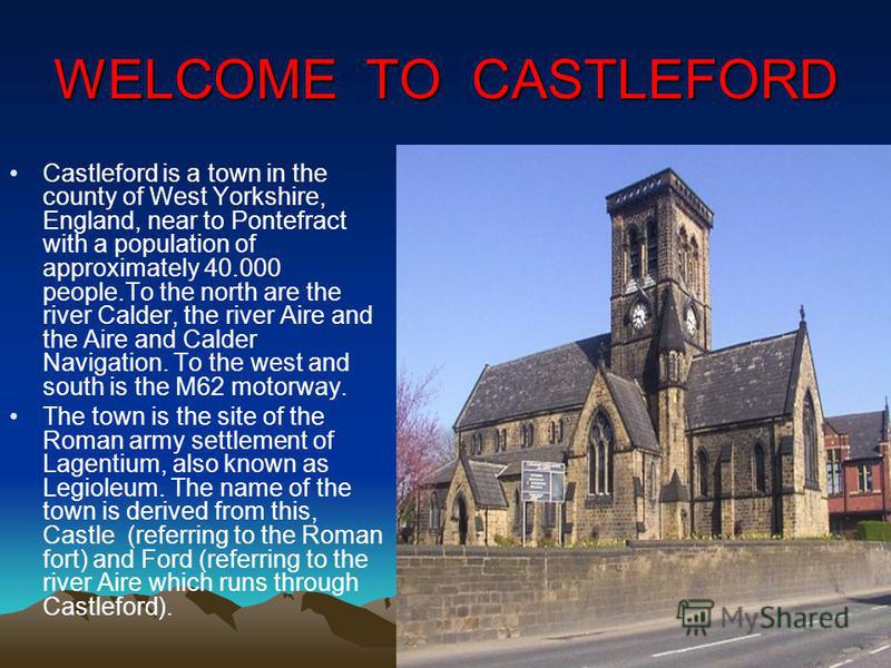 WELCOME TO CASTLEFORD Castleford is a town in the county of West Yorkshire, England, near to Pontefract with a population of approximately 40.000 people.To the north are the river Calder, the river Aire and the Aire and Calder Navigation. To the west