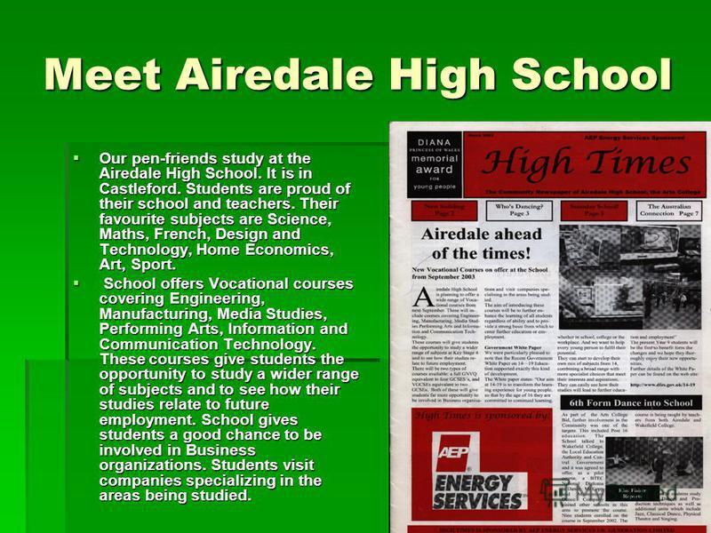 Meet Airedale High School Our pen-friends study at the Airedale High School. It is in Castleford. Students are proud of their school and teachers. Their favourite subjects are Science, Maths, French, Design and Technology, Home Economics, Art, Sport.