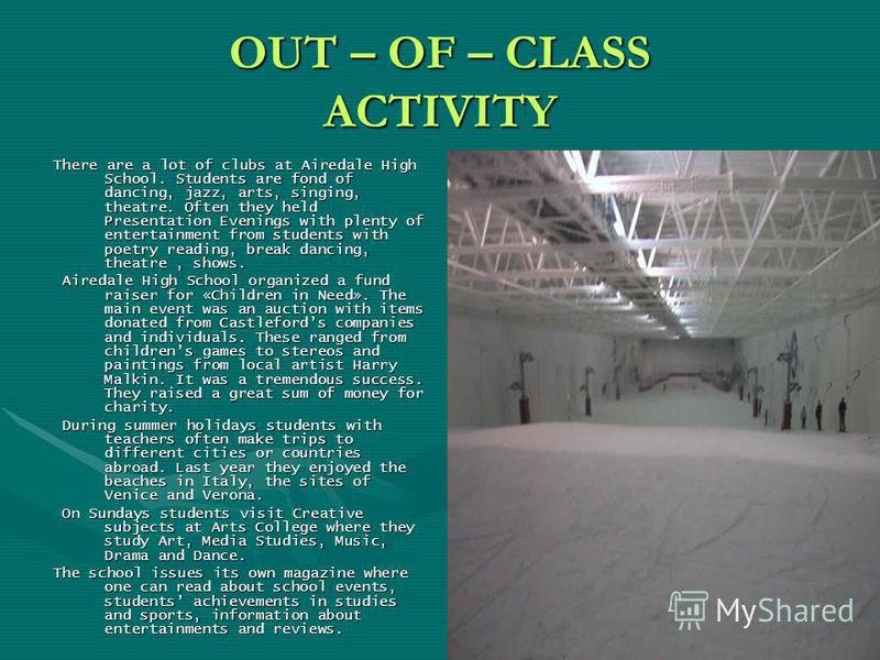 OUT – OF – CLASS ACTIVITY There are a lot of clubs at Airedale High School. Students are fond of dancing, jazz, arts, singing, theatre. Often they held Presentation Evenings with plenty of entertainment from students with poetry reading, break dancin