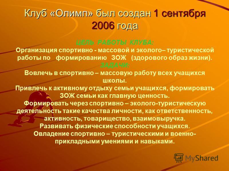 Клуб «Олимп» был создан 1 сентября 2006 года Клуб «Олимп» был создан 1 сентября 2006 года ЦЕЛЬ РАБОТЫ КЛУБА: Организация спортивно - массовой и эколого– туристической работы по формированию ЗОЖ (здорового образ жизни). ЗАДАЧИ: Вовлечь в спортивно – м