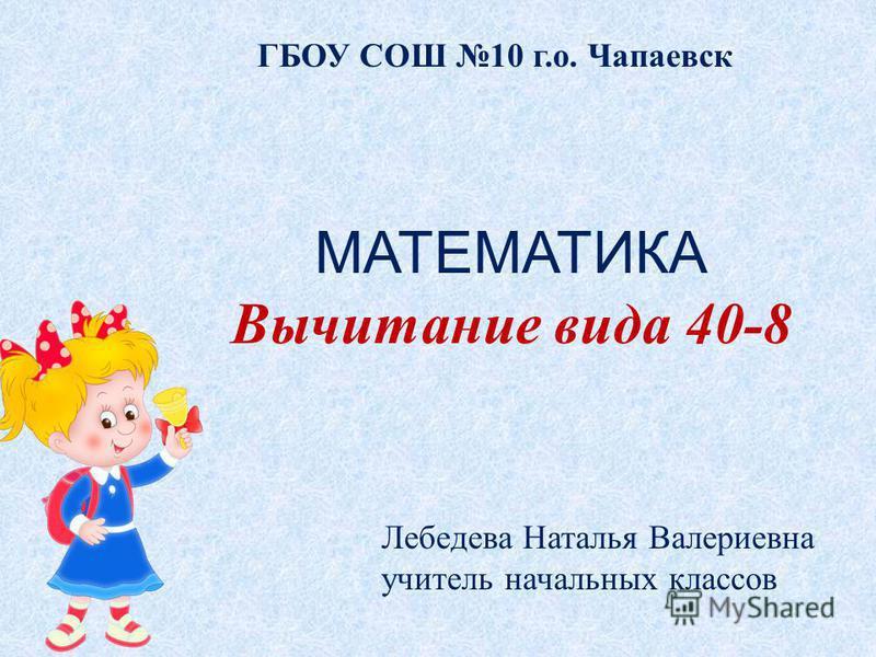 ГБОУ СОШ 10 г.о. Чапаевск Лебедева Наталья Валериевна учитель начальных классов МАТЕМАТИКА Вычитание вида 40-8