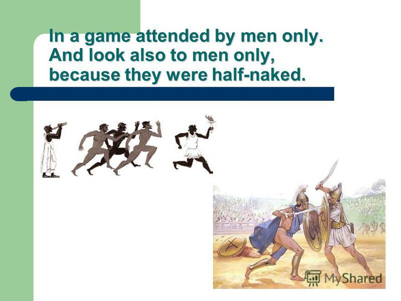 In a game attended by men only. And look also to men only, because they were half-naked.