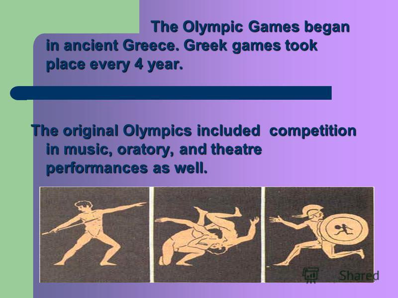 The Olympic Games began in ancient Greece. Greek games took place every 4 year. The original Olympics included competition in music, oratory, and theatre performances as well.
