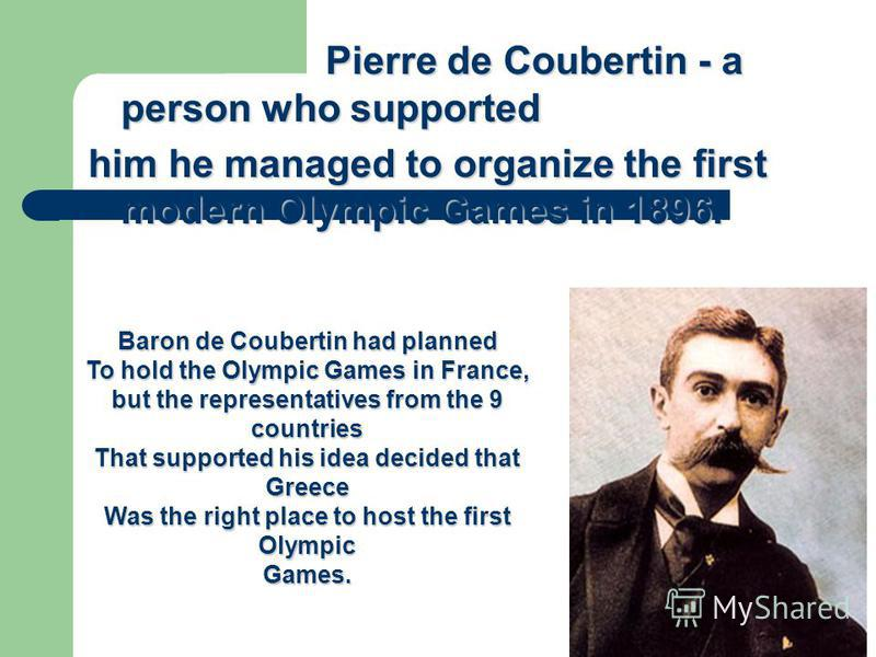 Pierre de Coubertin - a person who supported Pierre de Coubertin - a person who supported him he managed to organize the first modern Olympic Games in 1896. Baron de Coubertin had planned To hold the Olympic Games in France, but the representatives f