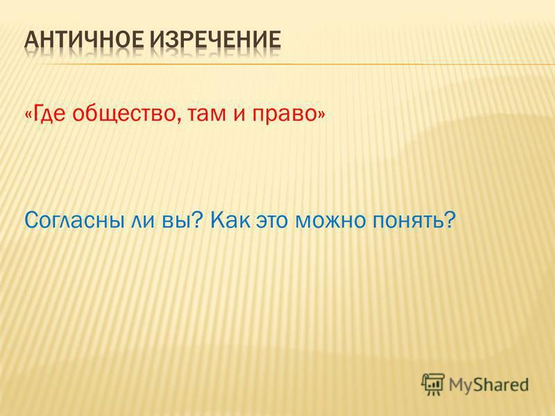 «Где общество, там и право» Согласны ли вы? Как это можно понять?