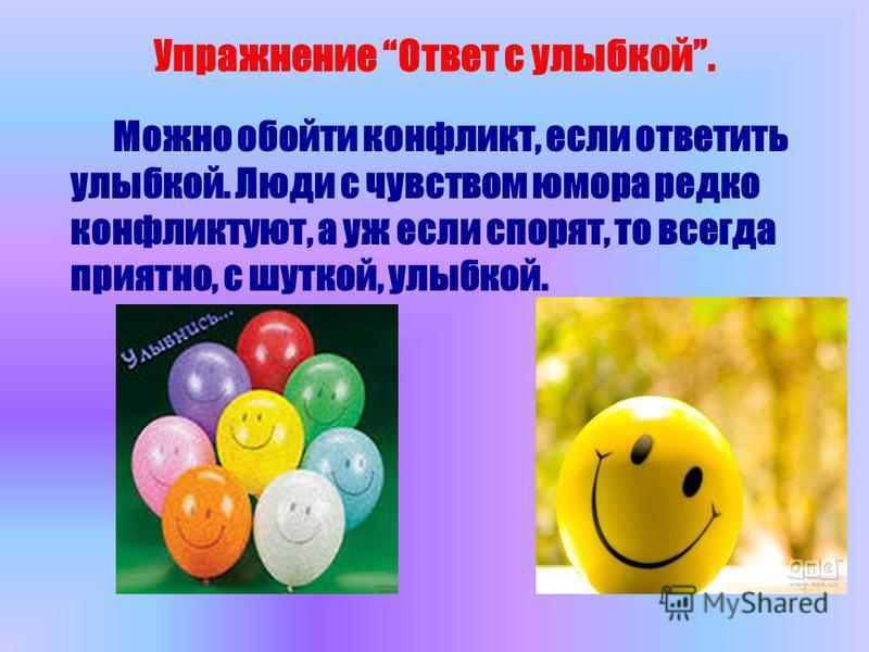 Упражнение Ответ с улыбкой. Можно обойти конфликт, если ответить улыбкой. Люди с чувством юмора редко конфликтуют, а уж если спорят, то всегда приятно, с шуткой, улыбкой.