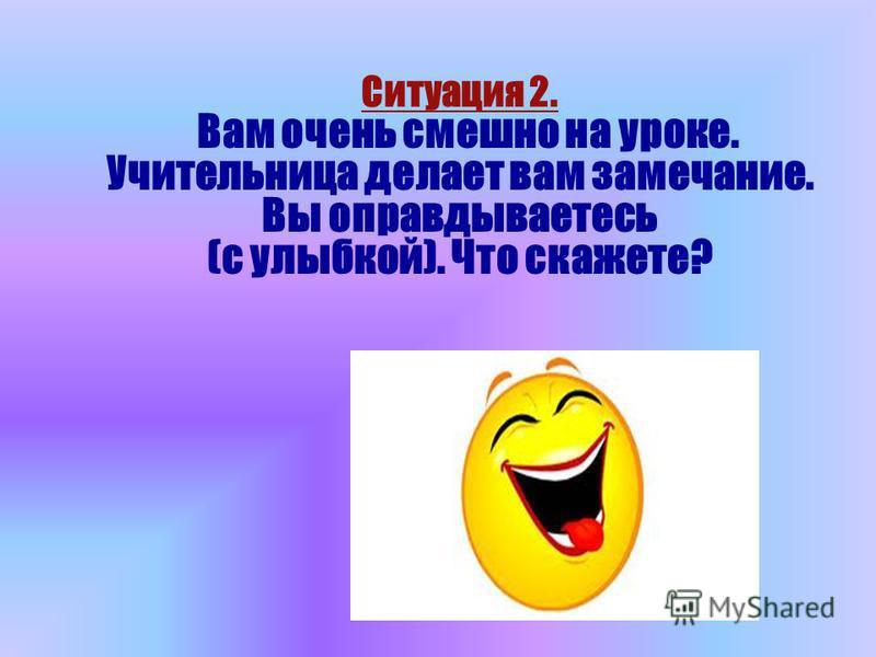 Ситуация 2. Вам очень смешно на уроке. Учительница делает вам замечание. Вы оправдываетесь (с улыбкой). Что скажете?