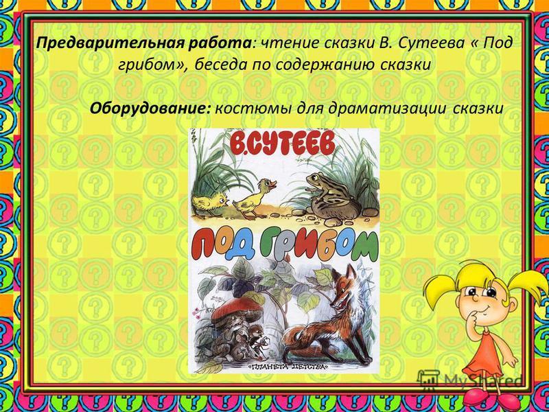 Предварительная работа: чтение сказки В. Сутеева « Под грибом», беседа по содержанию сказки Оборудование: костюмы для драматизации сказки