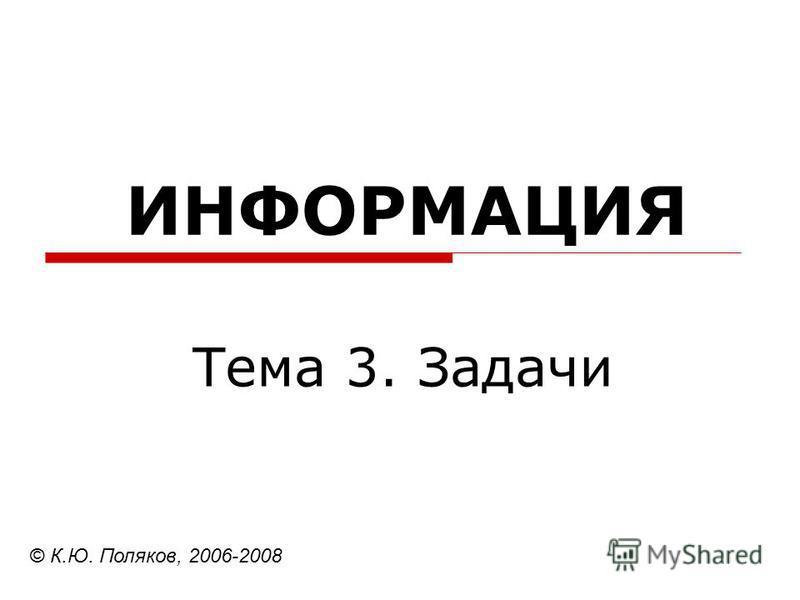ИНФОРМАЦИЯ Тема 3. Задачи © К.Ю. Поляков, 2006-2008