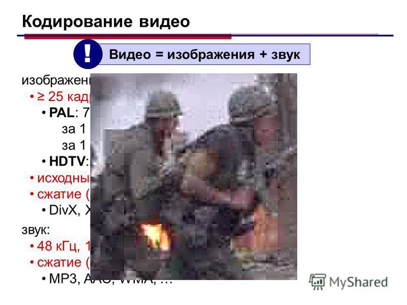 Кодирование видео Видео = изображения + звук ! изображения: 25 кадров в секунду PAL: 768×576, 24 бита за 1 с: 768×576×3 байта 32 Мб за 1 мин: 60×32 Мбайта 1,85 Гб HDTV: 1280×720, 1920×1080. исходный кадр + изменения (10-15 с) сжатие (кодеки – алгорит