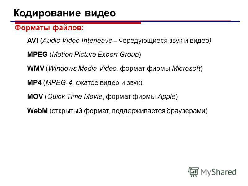 Кодирование видео Форматы файлов: AVI (Audio Video Interleave – чередующиеся звук и видео) MPEG (Motion Picture Expert Group) WMV (Windows Media Video, формат фирмы Microsoft) MP4 (MPEG-4, сжатое видео и звук) MOV (Quick Time Movie, формат фирмы Appl