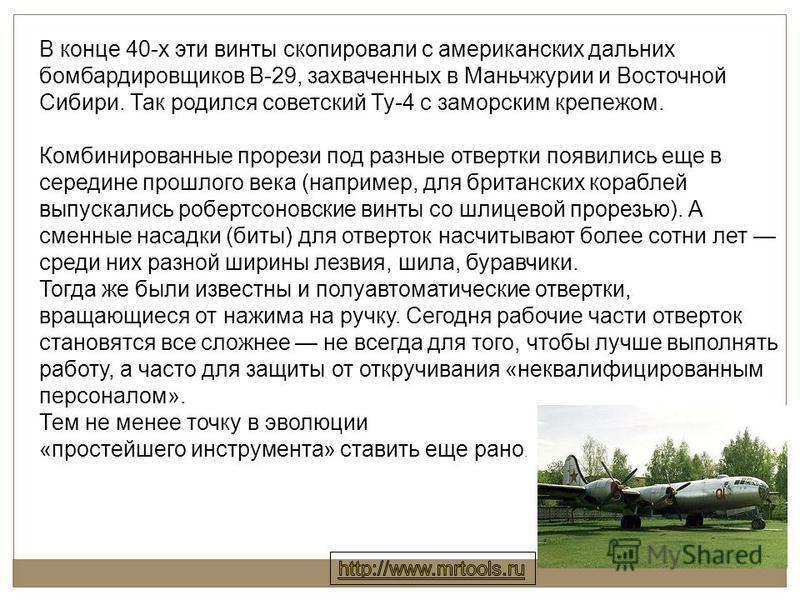 В конце 40-х эти винты скопировали с американских дальних бомбардировщиков В-29, захваченных в Маньчжурии и Восточной Сибири. Так родился советский Ту-4 с заморским крепежом. Комбинированные прорези под разные отвертки появились еще в середине прошло