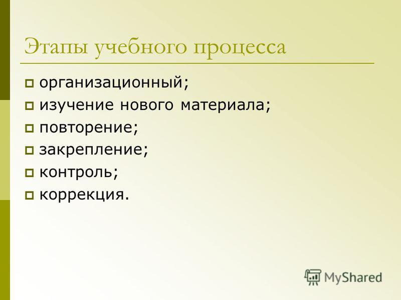 Этапы учебного процесса организационный; изучение нового материала; повторение; закрепление; контроль; коррекция.