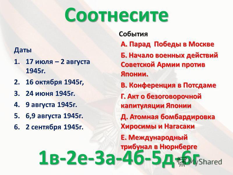 Соотнесите Даты 1.17 июля – 2 августа 1945 г. 2.16 октября 1945 г, 3.24 июня 1945 г. 4.9 августа 1945 г. 5.6,9 августа 1945 г. 6.2 сентября 1945 г. События А. Парад Победы в Москве Б. Начало военных действий Советской Армии против Японии. В. Конферен