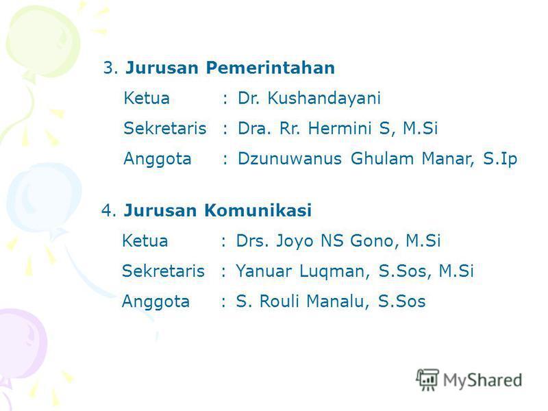 3. Jurusan Pemerintahan Ketua:Dr. Kushandayani Sekretaris:Dra. Rr. Hermini S, M.Si Anggota:Dzunuwanus Ghulam Manar, S.Ip 4. Jurusan Komunikasi Ketua:Drs. Joyo NS Gono, M.Si Sekretaris:Yanuar Luqman, S.Sos, M.Si Anggota:S. Rouli Manalu, S.Sos