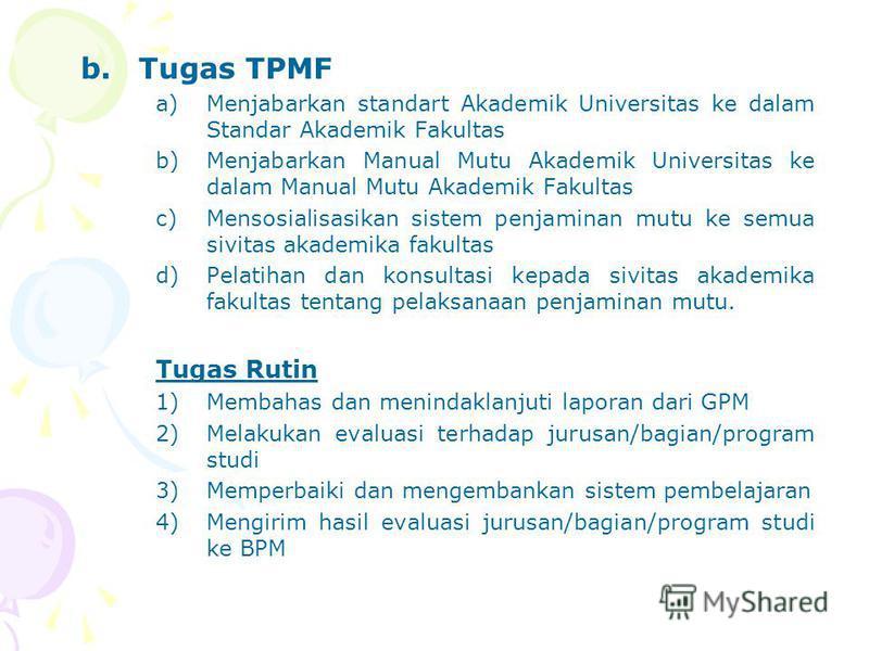 b.Tugas TPMF a)Menjabarkan standart Akademik Universitas ke dalam Standar Akademik Fakultas b)Menjabarkan Manual Mutu Akademik Universitas ke dalam Manual Mutu Akademik Fakultas c)Mensosialisasikan sistem penjaminan mutu ke semua sivitas akademika fa