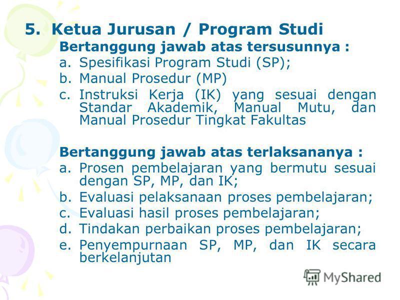 5.Ketua Jurusan / Program Studi Bertanggung jawab atas tersusunnya : a.Spesifikasi Program Studi (SP); b.Manual Prosedur (MP) c.Instruksi Kerja (IK) yang sesuai dengan Standar Akademik, Manual Mutu, dan Manual Prosedur Tingkat Fakultas Bertanggung ja