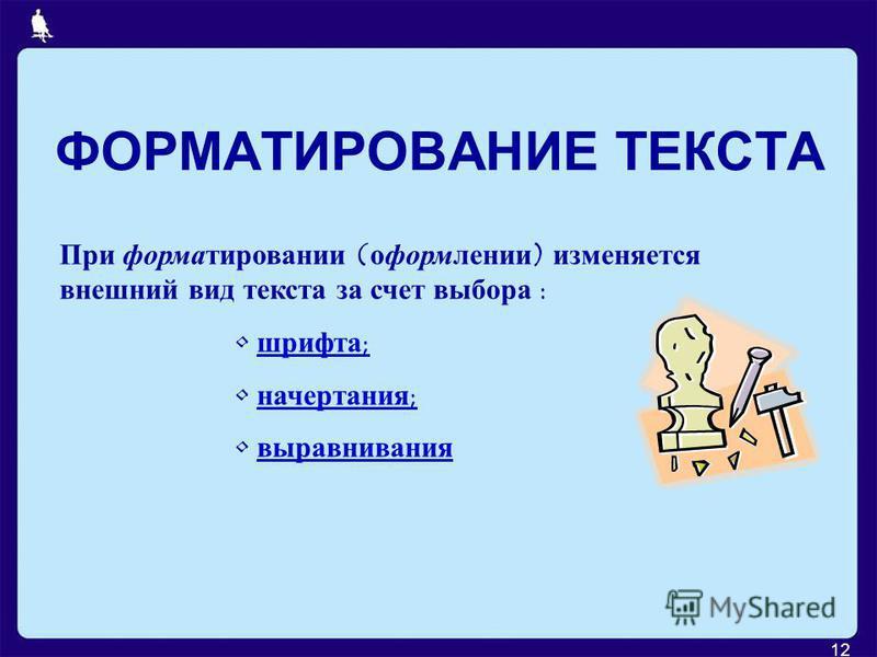12 ФОРМАТИРОВАНИЕ ТЕКСТА При форматировании (оформлении) изменяется внешний вид текста за счет выбора : шрифта; начертания; выравнивания