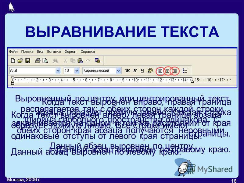 Москва, 2006 г. 16 Когда текст выровнен вправо, правая граница абзаца образует прямую линию. Каждая строка заканчивается на одном и том же расстоянии от края страницы. Данный абзац выровнен по правому краю. Выровненный по центру, или центрированный т