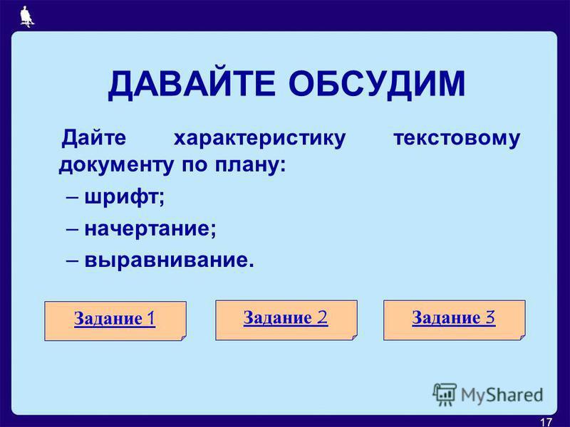 17 ДАВАЙТЕ ОБСУДИМ Дайте характеристику текстовому документу по плану: –шрифт; –начертание; –выравнивание. Задание 1 Задание 2Задание 3