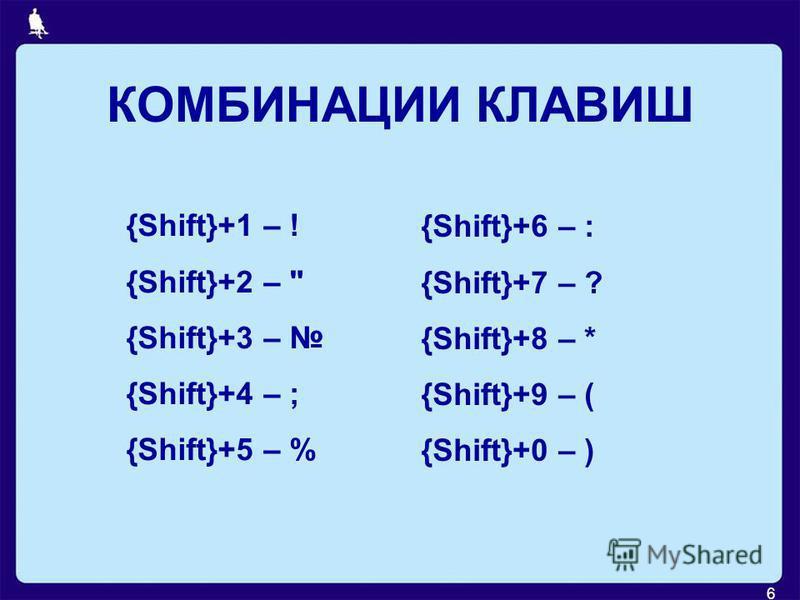 6 КОМБИНАЦИИ КЛАВИШ {Shift}+1 – ! {Shift}+2 –  {Shift}+3 – {Shift}+4 – ; {Shift}+5 – % {Shift}+6 – : {Shift}+7 – ? {Shift}+8 – * {Shift}+9 – ( {Shift}+0 – )